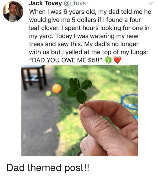 """clover: Jack Tovey @j_tuvs  When I was 6 years old, my dad told me he  would give me 5 dollars if I found a four  leaf clover. I spent hours looking for one in  my yard. Today I was watering my new  trees and saw this. My dad's no longer  with us but I yelled at the top of my lungs:  """"DAD YOU OWE ME $5!!"""" Dad themed post!!"""