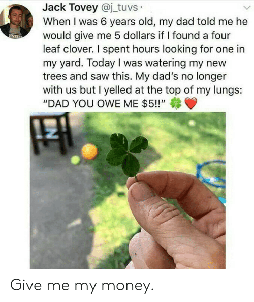 "at-the-top: Jack Tovey @j_tuvs  When I was 6 years old, my dad told me he  would give me 5 dollars if I found a four  leaf clover. I spent hours looking for one in  my yard. Today I was watering my new  trees and saw this. My dad's no longer  with us but I yelled at the top of my lungs:  ""DAD YOU OWE ME $5!!"" Give me my money."