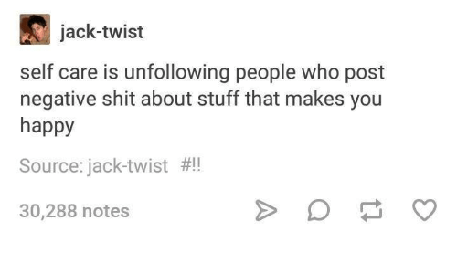 Shit, Happy, and Stuff: jack-twist  self care is unfollowing people who post  negative shit about stuff that makes you  happy  Source: jack-twist  !  30,288 notes