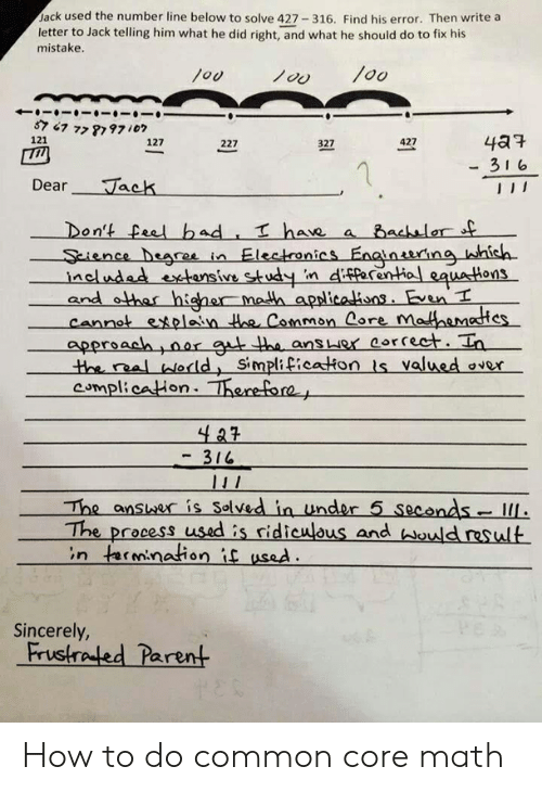 Common Core Math Meme: Jack used the number line below to solve 427 316. Find his error. Then write a  letter to Jack telling him what he did right, and what he should do to fix his  mistake  loo  You  121  427  127  227  327  -3 1 6  Dear Jack  Don't eel bad  Sience bsare in Electenics Enginaring hish  acludadvsuinifrentil caustons  and ethar higher math apslicaions Een  cennet exolain Hee Cammon Core mathhamestes  apersach ,0ar g h ans er eorreet. Ia  have a Bachalor s  the real eld Simplificakon is valued over  compl:caHon- Thenefore  - 316  The anser is Solved in under 5 seconds IL  The process used is ridiculous and hould result  in rmination if used.  Sincerely,  Frustraled Parent How to do common core math