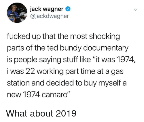 """wagner: jack wagner  @jackdwagner  fucked up that the most shocking  parts of the ted bundy documentary  is people saying stuff like """"it was 1974,  i was 22 working part time at a gas  station and decided to buy myself a  new 1974 camaro"""" What about 2019"""