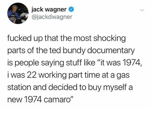 """wagner: jack wagner  @jackdwagner  fucked up that the most shocking  parts of the ted bundy documentary  is people saying stuff like """"it was 1974,  i was 22 working part time at a gas  station and decided to buy myself a  new 1974 camaro"""""""