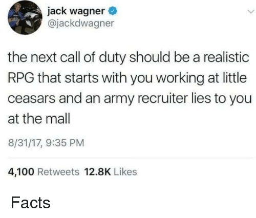 rpg: jack wagner  @jackdwagner  the next call of duty should be a realistic  RPG that starts with you working at little  ceasars and an army recruiter lies to you  at the mall  8/31/17, 9:35 PM  4,100 Retweets 12.8K Likes Facts