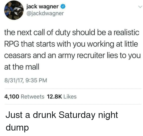 rpg: jack wagner  @jackdwagner  the next call of duty should be a realistic  RPG that starts with you working at little  ceasars and an army recruiter lies to you  at the mal  8/31/17, 9:35 PM  4,100 Retweets 12.8K Likes Just a drunk Saturday night dump
