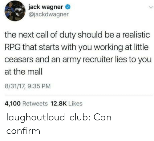 wagner: jack wagner  @jackdwagner  the next call of duty should be a realistic  RPG that starts with you working at little  ceasars and an army recruiter lies to you  at the mall  8/31/17, 9:35 PM  4,100 Retweets 12.8K Likes laughoutloud-club:  Can confirm