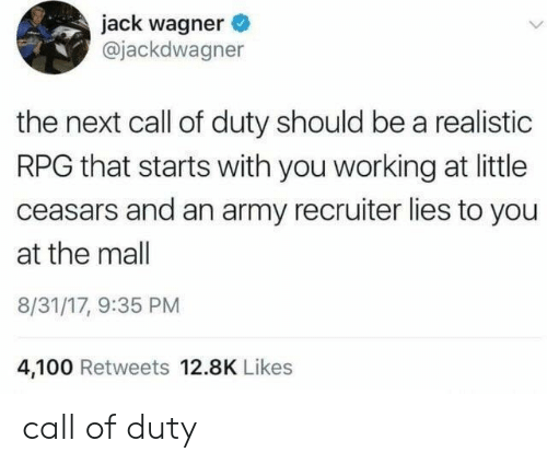 rpg: jack wagner  @jackdwagner  the next call of duty should be a realistic  RPG that starts with you working at little  ceasars and an army recruiter lies to you  at the mall  8/31/17, 9:35 PM  4,100 Retweets 12.8K Likes call of duty