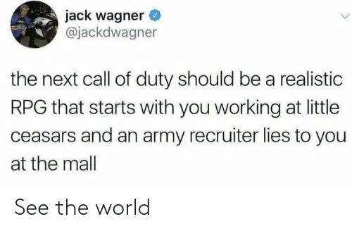 mall: jack wagner  @jackdwagner  the next call of duty should be a realistic  RPG that starts with you working at little  ceasars and an army recruiter lies to you  at the mall See the world