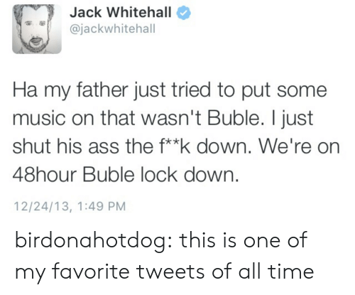 Buble: Jack Whitehal  ajackwhitehal  Ha my father just tried to put some  music on that wasn't Buble. I just  shut his ass the f**k down. We're on  48hour Buble lock down,  12/24/13, 1:49 PM birdonahotdog:  this is one of my favorite tweets of all time