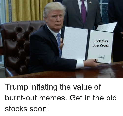 Unidan, Presidente, and Burnt Out: Jackdaws  Are Crows Trump inflating the value of burnt-out memes. Get in the old stocks soon!