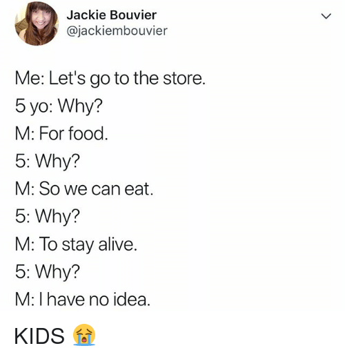 Alive, Food, and Yo: Jackie Bouvier  @jackiembouvier  Me: Let's go to the store.  5 yo: Why?  M: For food.  5: Why?  M: So we can eat.  5: Why?  M: To stay alive.  5: Why?  M: I have no idea. KIDS 😭