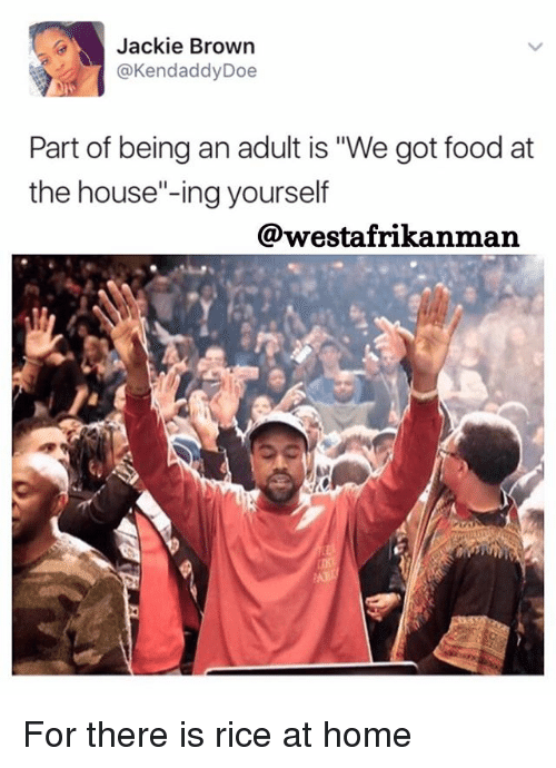 """Being an Adult, Doe, and Food: Jackie Brown  @Kendaddy Doe  Part of being an adult is """"We got food at  the house""""-ing yourself  @wvestafrikanman For there is rice at home"""