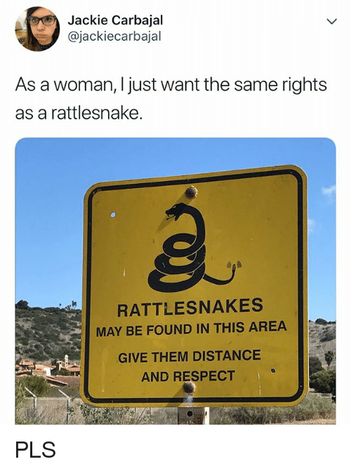 Respect, Relatable, and Rattlesnake: Jackie Carbajal  @jackiecarbajal  As a woman, I just want the same rights  as a rattlesnake.  RATTLESNAKES  MAY BE FOUND IN THIS AREA  GIVE THEM DISTANCE  AND RESPECT PLS