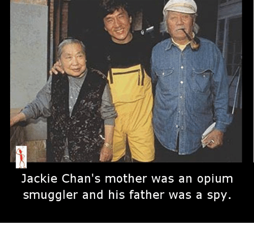 jacky: Jackie Chan's mother was an opium  smuggler and his father was a spy.
