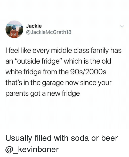 "Beer, Family, and Funny: Jackie  @JackieMcGrath18  I feel like every middle class family has  an ""outside fridge"" which is the old  white fridge from the 90s/2000s  that's in the garage now since your  parents got a new fridge Usually filled with soda or beer @_kevinboner"