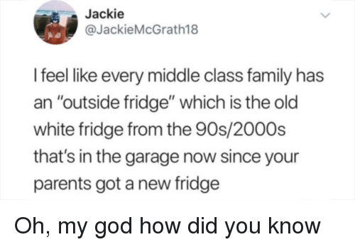 "How Did You Know: Jackie  @JackieMcGrath18  I feel like every middle class family has  an ""outside fridge"" which is the old  white fridge from the 90s/2000s  that's in the garage now since your  parents got a new fridge Oh, my god how did you know"