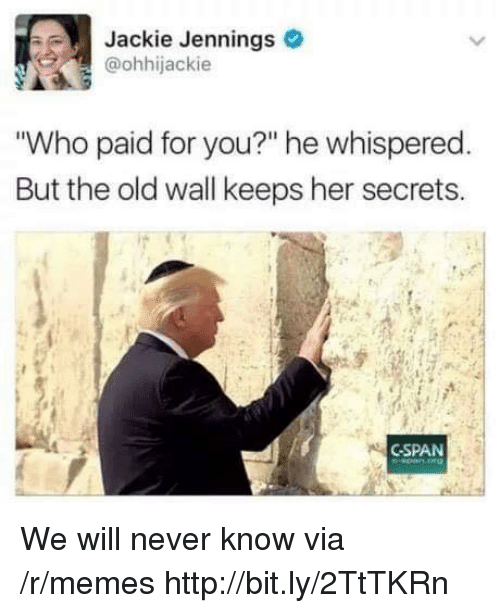 """Jennings: Jackie Jennings  @ohhijackie  Who paid for you?"""" he whispered  But the old wall keeps her secrets.  CSPAN We will never know via /r/memes http://bit.ly/2TtTKRn"""