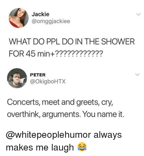 Memes, 🤖, and Ppl: Jackie  @omggjackiee  WHAT DO PPL DO IN THE SHOWERR  FOR 45 min+????????????  PETER  @okigboHTX  Concerts, meet and greets, cry,  overthink, arguments. You name it. @whitepeoplehumor always makes me laugh 😂