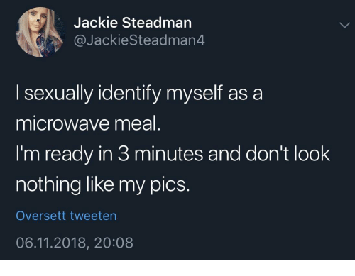 my pics: Jackie Steadman  @JackieSteadman4  I sexually identify myself as a  microwave meal  I'm ready in 3 minutes and don't look  nothing like my pics.  Oversett tweeten  06.11.2018, 20:08