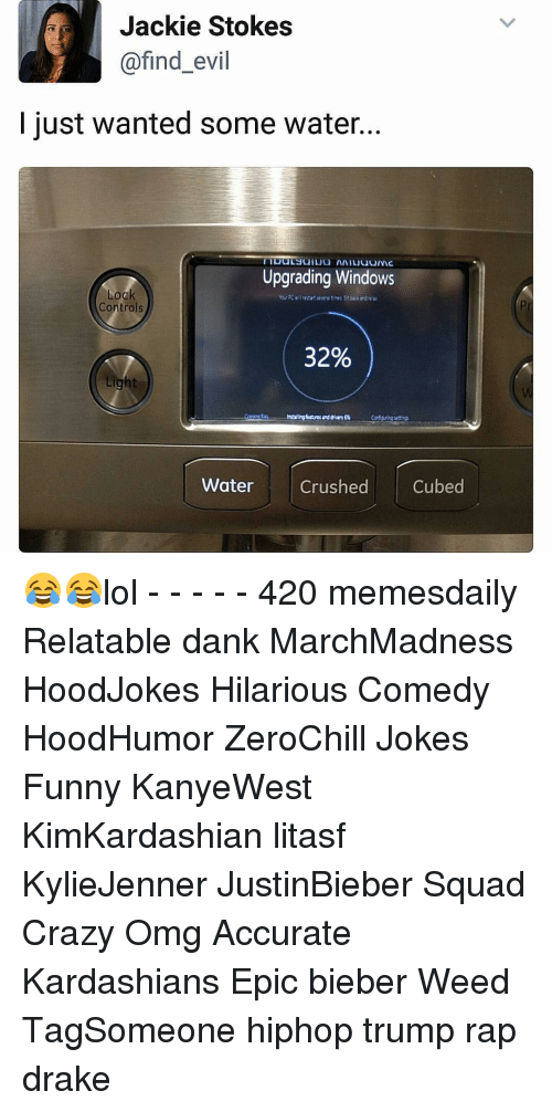 Drake, Kardashians, and Memes: Jackie Stokes  @find evil  just wanted some water...  Upgrading Windows  Lock  Controls  32%  ight  Water Crushed  Cubed 😂😂lol - - - - - 420 memesdaily Relatable dank MarchMadness HoodJokes Hilarious Comedy HoodHumor ZeroChill Jokes Funny KanyeWest KimKardashian litasf KylieJenner JustinBieber Squad Crazy Omg Accurate Kardashians Epic bieber Weed TagSomeone hiphop trump rap drake