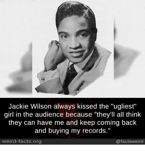 "Facts, Memes, and Weird: Jackie Wilson always kissed the ""ugliest""  girl in the audience because ""they'll all think  they can have me and keep coming back  and buying my records.""  weird-facts.org  @factsweird"