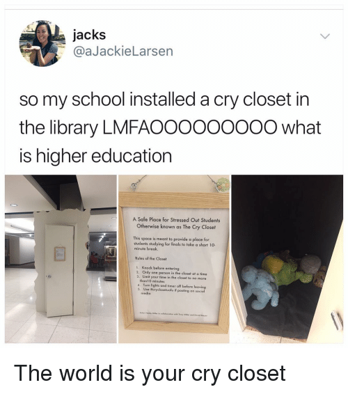 higher education: jacks  @aJackieLarsen  so my school installed a cry closet in  the library LMFAO0OOOoooO what  is higher education  A Safe Place for Stressed Out Students  Otherwise known as The Cry Closet  This space is meant to provide a place for  students studying for finals to take a short 10  minute break  Rules of the Closet  Knock before entering  2. Only one person in the closet at a time  3. Limit your time in the closet to no more  9  than10 minutes  4. Turn lights and timer off before leaving  5. Use #crycloseluofu if posting on social  media  Hems Mllarcollaborion with Tony Miller ond David Mayer The world is your cry closet
