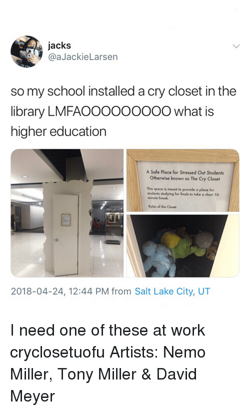 higher education: jacks  @aJackieLarsen  so my school installed a cry closet in the  library LMFAOOOOOOO0O what is  higher education  A Safe Place for Stressed Out Students  Otherwise known as The Cry Closet  This space is meant to provide a place for  students studying for finals to take a short 10.  minute break  e Close  2018-04-24, 12:44 PM from Salt Lake City, UT I need one of these at work cryclosetuofu Artists: Nemo Miller, Tony Miller & David Meyer