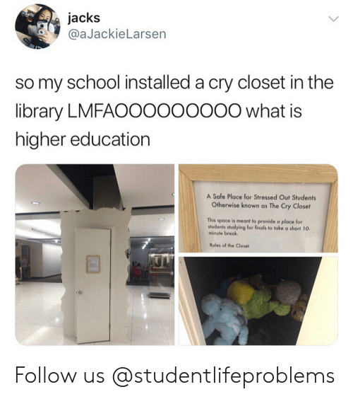 higher education: jacks  @aJackieLarsen  so my school installed a cry closet in the  library LMFAOOoooooo0 what is  higher education  A Safe Place for Stressed Out Students  Otherwise known as The Cry Closet  This space is meant to provide a place for  students studying for finals to take a short 10  minute break  Rules of the Closet Follow us @studentlifeproblems