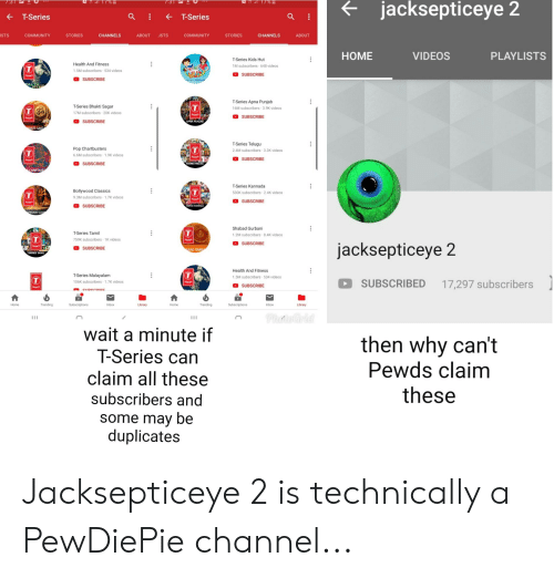kannada: jacksepticeye 2  T-Series  -T-Series  ISTS  COMMUNITY  STORIES  CHANNELS  ABOUT ISTS  COMMUNITY  STORIES  CHANNELS  ABOUT  HOME  VIDEOS  PLAYLISTS  Health And Fitness  1.5M subscribers 534 videos  T-Series Kids Hut  1M subscribers 648 videos  SUBSCRIBE  SUBSCRIBE  ALTH  T-Series Bhakti Sagar  17M subscribers 20K videos  T-Series Apna Punjab  16M subscribers 3.9K videos  SUBSCRIBE  SUBSCRIBE  APNA PUNJAB  KTI SAG  Pop Chartbusters  6.6M subscribers 1.9K videos  T-Series Telugu  2.4M subscribers 3.3K videos  SUBSCRIBE  SUBSCRIBE  SERIES TELUGU  CHARTBUST  T-Series Kannada  530K subscribers 2.4K videos  Bollywood Classics  9.3M subscribers 1.7K videos  SUBSCRIBE  SUBSCRIBE  T-Series Tamil  759K subscribers 1K videos  Shabad Gurbani  1.2M subscribers 8,4K videos  SUBSCRIBE  jacksepticeye 2  SUBSCRIBE  BAD GURB  TSERIES TAMIL  T-Series Malayalam  106K subscribers-1.7K videos  Health And Fitness  1.5M subscribers 534 videos  SUBSCRIBED 17,297 subscribers  SUBSCRIBE  Home  Inbox  Library  Home  Trending  Inbox  Library  wait a minute if  Series can  claim all these  subscribers and  some may be  duplicates  then why can't  Pewds claim  these Jacksepticeye 2 is technically a PewDiePie channel...