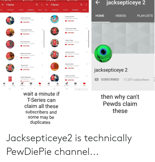 kannada: jacksepticeye 2  T-Series  -T-Series  ISTS  COMMUNITY  STORIES  CHANNELS  ABOUT ISTS  COMMUNITY  STORIES  CHANNELS  ABOUT  HOME  VIDEOS  PLAYLISTS  Health And Fitness  1.5M subscribers 534 videos  T-Series Kids Hut  1M subscribers 648 videos  SUBSCRIBE  SUBSCRIBE  ALTH  T-Series Bhakti Sagar  17M subscribers 20K videos  T-Series Apna Punjab  16M subscribers 3.9K videos  SUBSCRIBE  SUBSCRIBE  APNA PUNJAB  KTI SAG  Pop Chartbusters  6.6M subscribers 1.9K videos  T-Series Telugu  2.4M subscribers 3.3K videos  SUBSCRIBE  SUBSCRIBE  SERIES TELUGU  CHARTBUST  T-Series Kannada  530K subscribers 2.4K videos  Bollywood Classics  9.3M subscribers 1.7K videos  SUBSCRIBE  SUBSCRIBE  T-Series Tamil  759K subscribers 1K videos  Shabad Gurbani  1.2M subscribers 8,4K videos  SUBSCRIBE  jacksepticeye 2  SUBSCRIBE  BAD GURB  TSERIES TAMIL  T-Series Malayalam  106K subscribers-1.7K videos  Health And Fitness  1.5M subscribers 534 videos  SUBSCRIBED 17,297 subscribers  SUBSCRIBE  Home  Inbox  Library  Home  Trending  Inbox  Library  wait a minute if  Series can  claim all these  subscribers and  some may be  duplicates  then why can't  Pewds claim  these Jacksepticeye2 is technically PewDiePie channel...