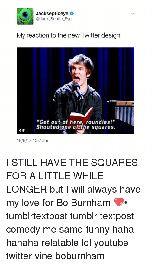 "Funny, Gif, and Lol: Jacksepticeye  @Jack Septic Eye  My reaction to the new Twitter design  ""Get out of here, round ies!""  shouted one of the squares.  GIF  16/6/17, 1:57 am I STILL HAVE THE SQUARES FOR A LITTLE WHILE LONGER but I will always have my love for Bo Burnham 💖• tumblrtextpost tumblr textpost comedy me same funny haha hahaha relatable lol youtube twitter vine boburnham"