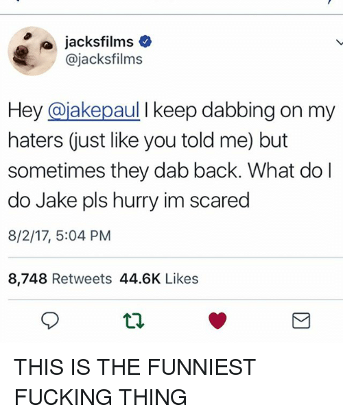 Fucking, Memes, and Back: @jacksfilms  Hey @jakepaul I keep dabbing on my  haters just like you told me) but  sometimes they dab back. What do l  do Jake pls hurry im scared  8/2/17, 5:04 PM  8,748 Retweets 44.6K Like:s THIS IS THE FUNNIEST FUCKING THING