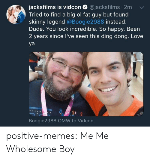 ding dong: jacksfilms is vidcon @jacksfilms 2m  Tried to find a big ol fat guy but found  skinny legend @Boogie2988 instead.  Dude. You look incredible. So happy. Been  2 years since I've seen this ding dong. Love  ya  Boogie2988 OMW to Vidcon positive-memes:  Me Me Wholesome Boy