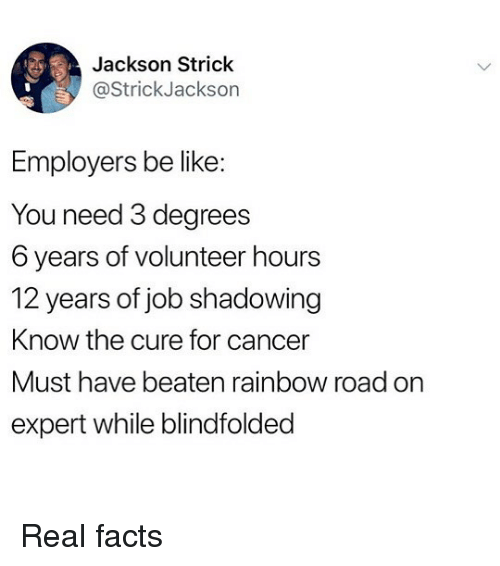 Be Like, Facts, and Memes: Jackson Strick  @StrickJackson  Employers be like  You need 3 degrees  6 years of volunteer hours  12 years of job shadowing  Know the cure for cancer  Must have beaten rainbow road on  expert while blindfolded Real facts