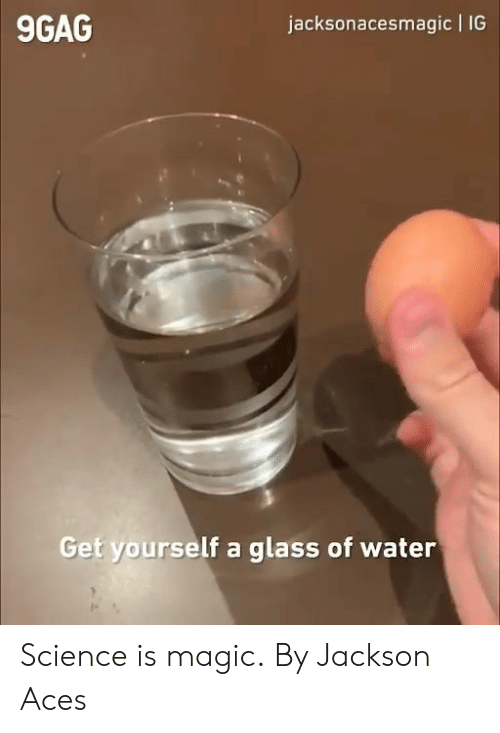 aces: jacksonacesmagic IG  9GAG  Get yourself a  glass of water Science is magic.  By Jackson Aces