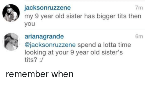 Memes, Tits, and 🤖: jacksonruzzene  7m  my 9 year old sister has bigger tits then  you  arianagrande  6m  Cajacksonruzzene spend a lotta time  looking at your 9 year old sister's  tits? remember when