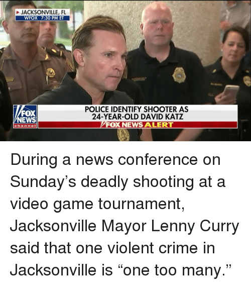 """Lenny: JACKSONVILLE, FL  WFOX 7:30 PM ET  FOX  NEWS  POLICE IDENTIFY SHOOTER AS  24-YEAR-OLD DAVID KATZ  FOX NEWS ALERT  channeI During a news conference on Sunday's deadly shooting at a video game tournament, Jacksonville Mayor Lenny Curry said that one violent crime in Jacksonville is """"one too many."""""""
