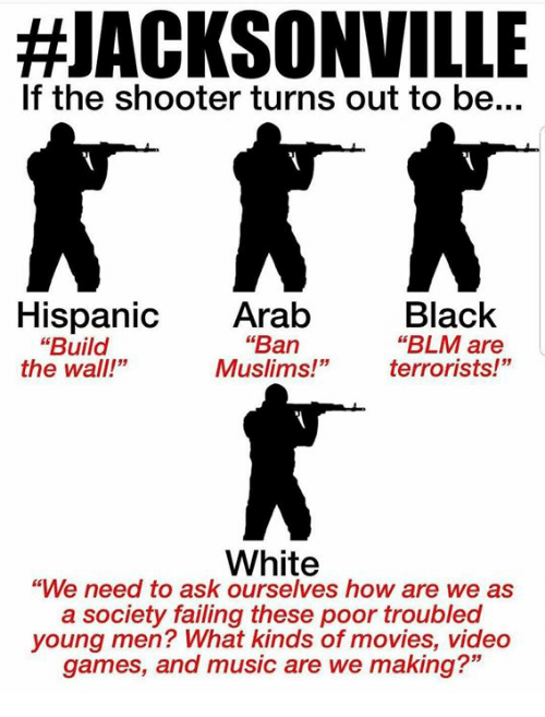 """build-the-wall:  #JACKSONVILLE  If the shooter turns out to be...  Black  """"BLM are  terrorists!""""  Hispanic Arab  """"Ban  Muslims!""""  """"Build  the wall!""""  White  """"We need to ask ourselves how are we as  a society failing these poor troubled  young men? What kinds of movies, video  games, and music are we making?"""""""