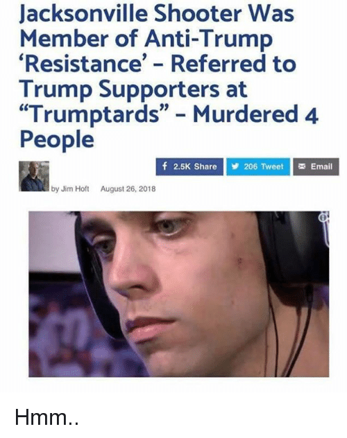 "Anti Trump: Jacksonville Shooter Was  Member of Anti-Trump  Resistance' - Referred to  Trump Supporters at  ""Trumptards"" Murdered 4  People  f 2.5K Share  206 Tweet Email  by Jim Hot August 26, 2018 Hmm.."