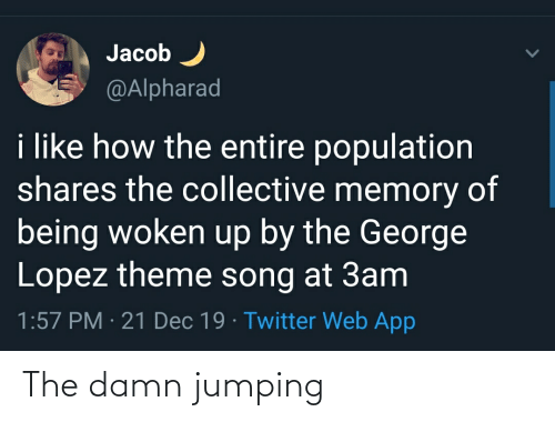 George Lopez: Jacob  @Alpharad  i like how the entire population  shares the collective memory of  being woken up by the George  Lopez theme song at 3am  1:57 PM · 21 Dec 19 · Twitter Web App The damn jumping