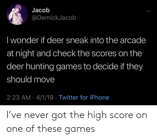 Deer Hunting: Jacob  @DemickJacob  I wonder if deer sneak into the arcade  at night and check the scores on the  deer hunting games to decide if they  should move  2:23 AM-4/1/19 Twitter for iPhone I've never got the high score on one of these games