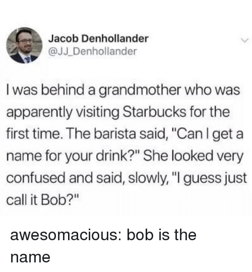 """Barista: Jacob Denhollander  @JJ Denhollander  I was behind a grandmother who was  apparently visiting Starbucks for the  first time. The barista said, """"Can l get a  name for your drink?"""" She looked very  confused and said, slowly, """" guess just  call it Bob?"""" awesomacious:  bob is the name"""
