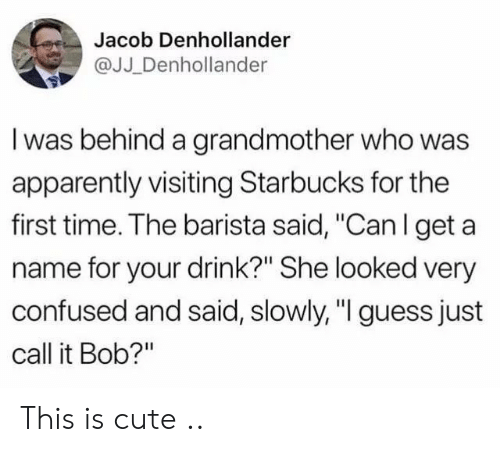 """Barista: Jacob Denhollander  @JJ _Denhollander  I was behind a grandmother who was  apparently visiting Starbucks for the  first time. The barista said, """"Can l get a  name for your drink?"""" She looked very  confused and said, slowly, """"I guess just  call it Bob?"""" This is cute .."""