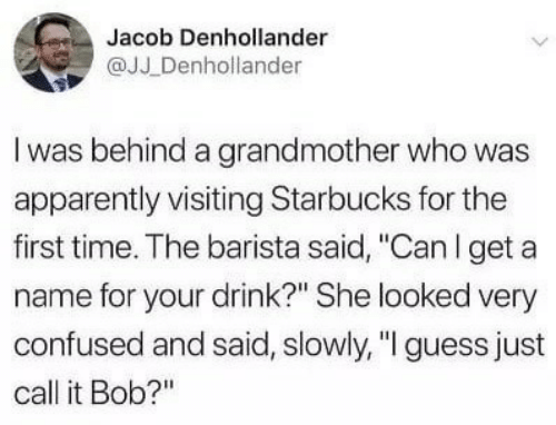 """Barista: Jacob Denhollander  @JJ Denhollander  I was behind a grandmother who was  apparently visiting Starbucks for the  first time. The barista said, """"Can I get a  name for your drink?"""" She looked very  confused and said, slowly, """"I guess just  call it Bob?"""""""