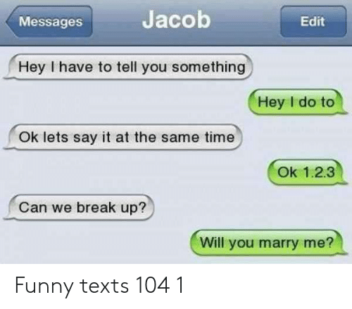 jacob: Jacob  Edit  Messages  Hey I have to tell you something  Hey I do to  Ok lets say it at the same time  Ok 1.2.3  Can we break up?  Will you marry me? Funny texts 104 1