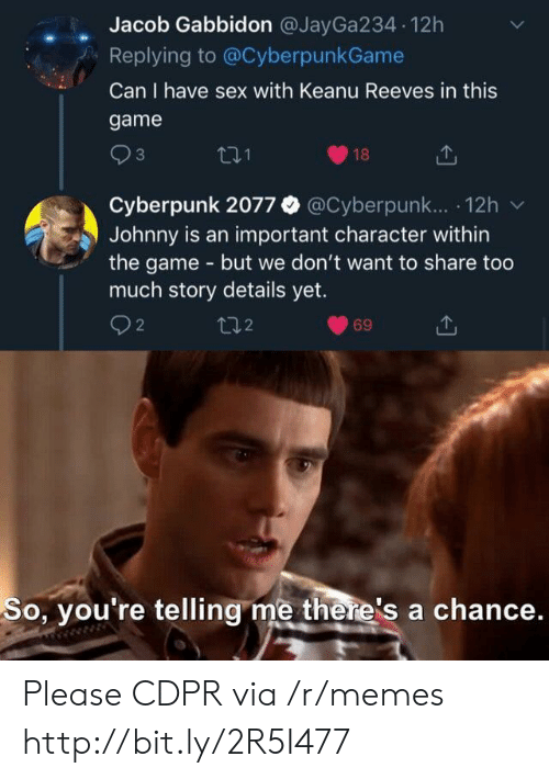 So Youre Telling Me: Jacob Gabbidon @JayGa234 12h  Replying to @CyberpunkGame  Can I have sex with Keanu Reeves in this  game  3  18  Cyberpunk 2077 @Cyberpunk.. 12h  Johnny is an important character within  the game - but we don't want to share too  much story details yet.  2  t2  69  So, you're telling me there's a chance. Please CDPR via /r/memes http://bit.ly/2R5I477