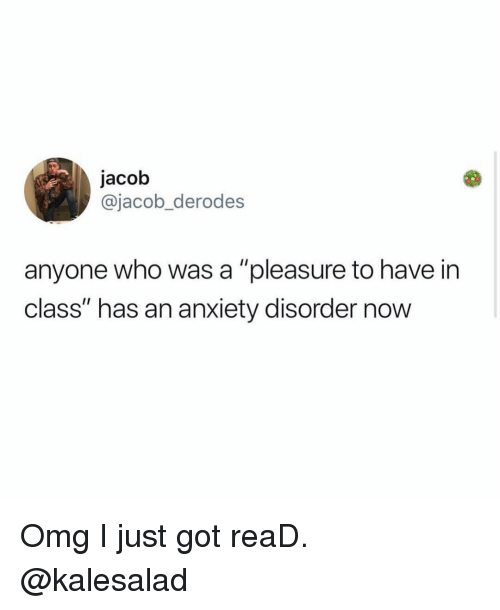 """anxiety disorder: jacob  @jacob_derodes  anyone who was a """"pleasure to have in  class"""" has an anxiety disorder now Omg I just got reaD. @kalesalad"""
