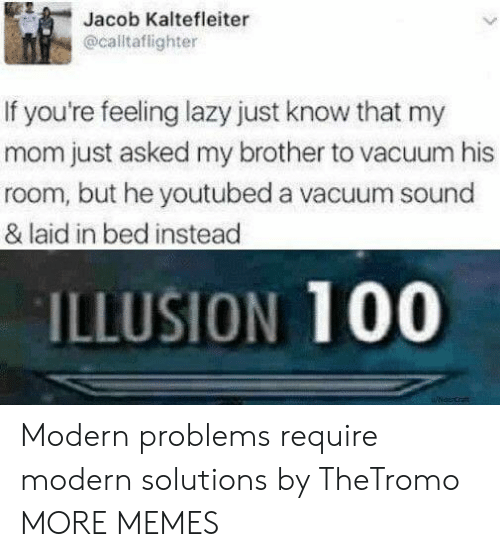 youtubed: Jacob Kaltefleiter  @calltaflighter  If you're feeling lazy just know that my  mom just asked my brother to vacuum his  room, but he youtubed a vacuum sound  & laid in bed instead  ILLUSION 100 Modern problems require modern solutions by TheTromo MORE MEMES