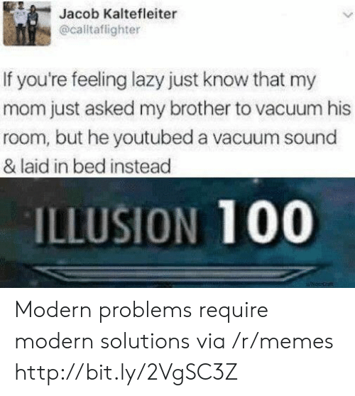 Lazy, Memes, and Http: Jacob Kaltefleiter  @caltaflighter  If you're feeling lazy just know that my  mom just asked my brother to vacuum his  room, but he youtubed a vacuum sound  & laid in bed instead  ILLUSION 100  uicecrat Modern problems require modern solutions via /r/memes http://bit.ly/2VgSC3Z