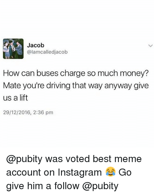 meming: Jacob  @lamcalledjacob  How can buses charge so much money?  Mate you're driving that way anyway give  us a lift  29/12/2016, 2:36 pm @pubity was voted best meme account on Instagram 😂 Go give him a follow @pubity