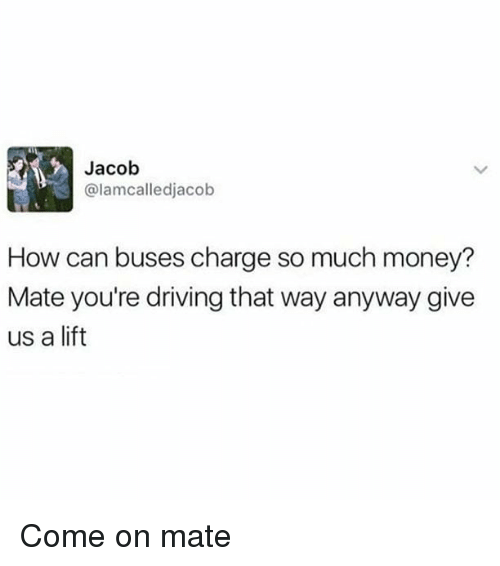 Driving, Memes, and Money: Jacob  @lamcalledjacob  How can buses charge so much money?  Mate you're driving that way anyway give  us a lift Come on mate
